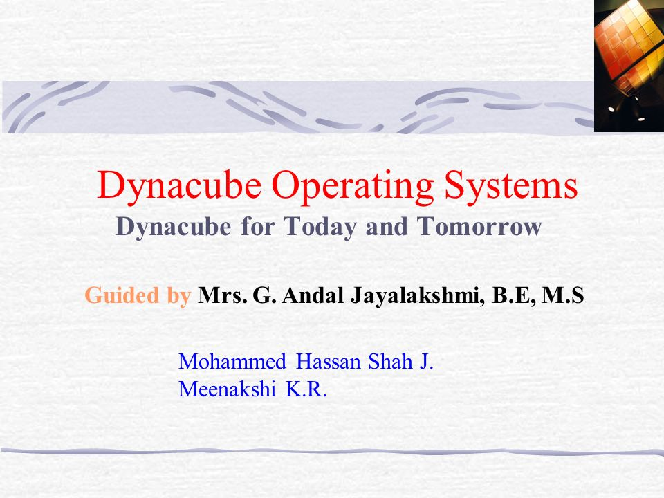 Dynacube Operating Systems Dynacube for Today and Tomorrow Mohammed Hassan Shah J. Meenakshi K.R. Guided by Mrs. G. Andal Jayalakshmi, B.E, M.S