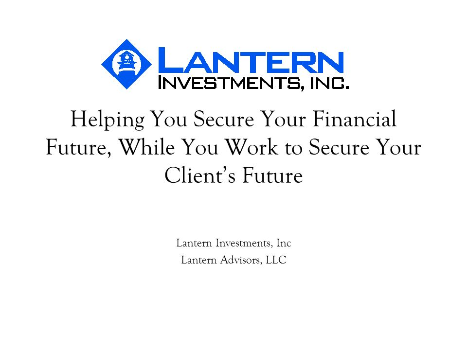 Helping You Secure Your Financial Future, While You Work to Secure Your Clients Future Lantern Investments, Inc Lantern Advisors, LLC