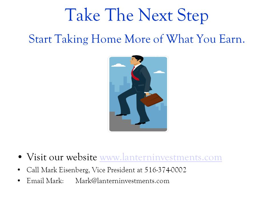 Take The Next Step Start Taking Home More of What You Earn. Visit our website www.lanterninvestments.comwww.lanterninvestments.com Call Mark Eisenberg