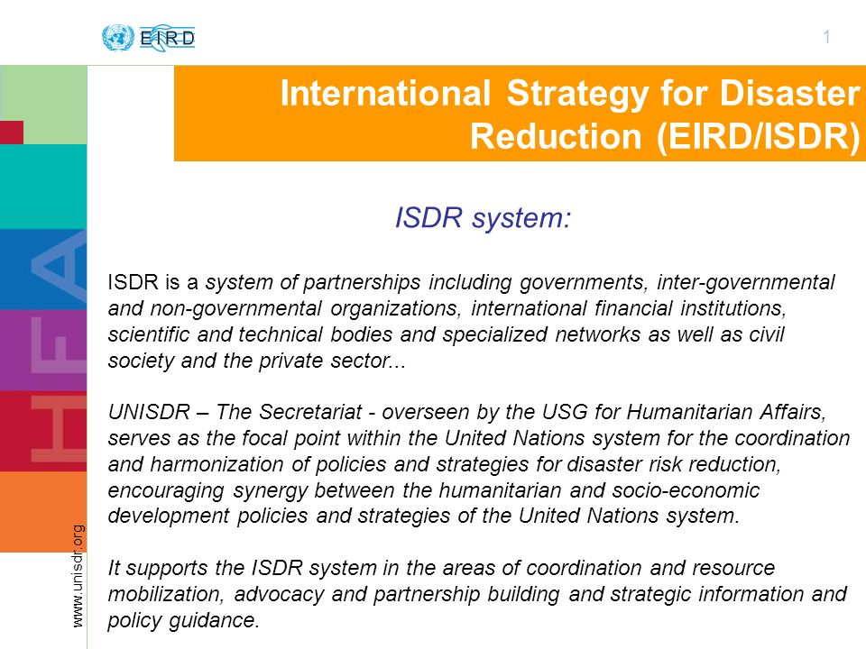 1 www.unisdr.org International Strategy for Disaster Reduction (EIRD/ISDR) ISDR system: ISDR is a system of partnerships including governments, inter-governmental and non-governmental organizations, international financial institutions, scientific and technical bodies and specialized networks as well as civil society and the private sector...