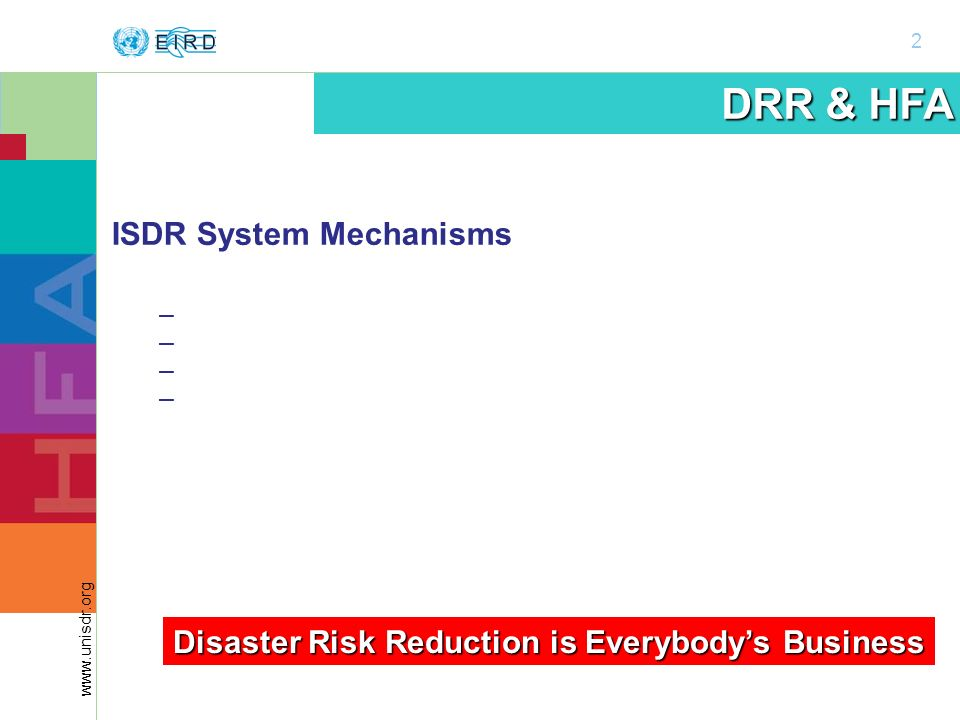 2 www.unisdr.org DRR & HFA ISDR System Mechanisms – Global Platform – Regional Platforms – National Platforms – Thematic Platforms Disaster Risk Reduction is Everybodys Business
