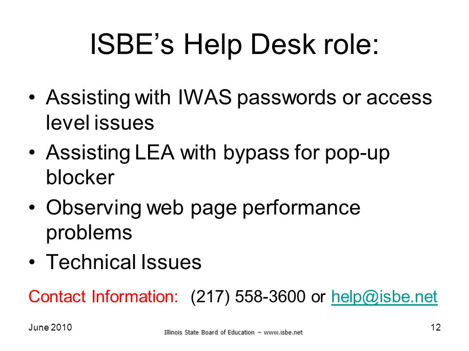 Illinois State Board of Education – www.isbe.net June 2010 ISBEs Help Desk role: Assisting with IWAS passwords or access level issues Assisting LEA wi