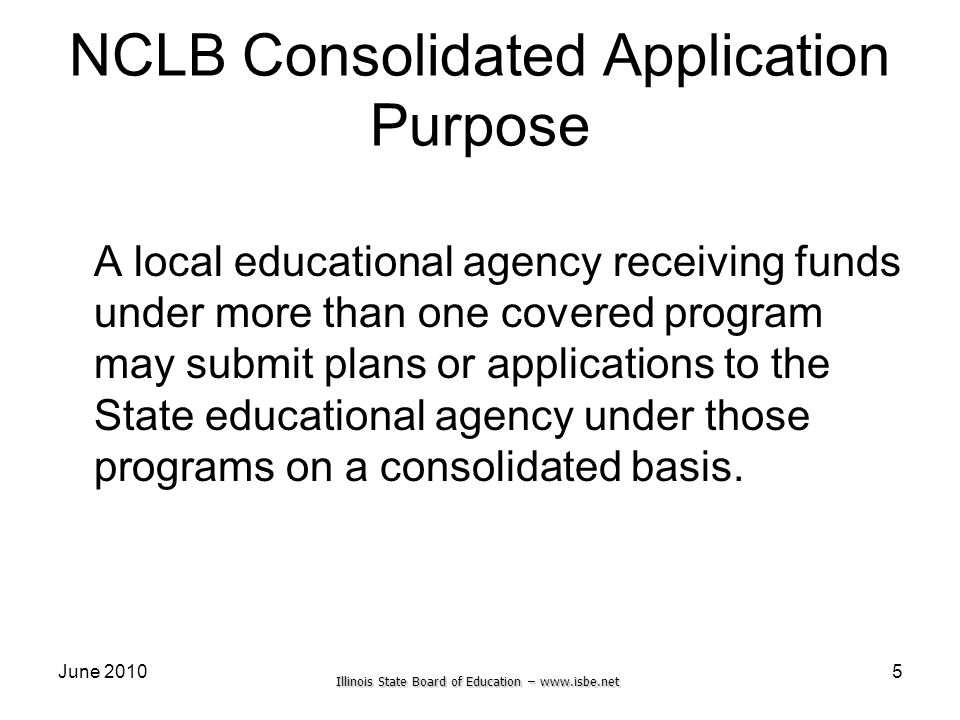 Illinois State Board of Education – www.isbe.net June 2010 NCLB Consolidated Application Purpose A local educational agency receiving funds under more