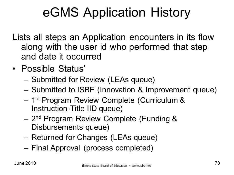 Illinois State Board of Education – www.isbe.net June 201070 eGMS Application History Lists all steps an Application encounters in its flow along with