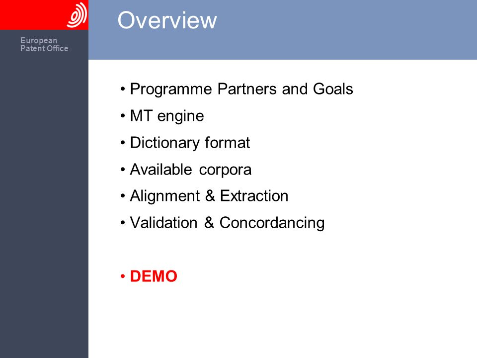 The European Patent Office European Patent Office Overview Programme Partners and Goals MT engine Dictionary format Available corpora Alignment & Extraction Validation & Concordancing DEMO