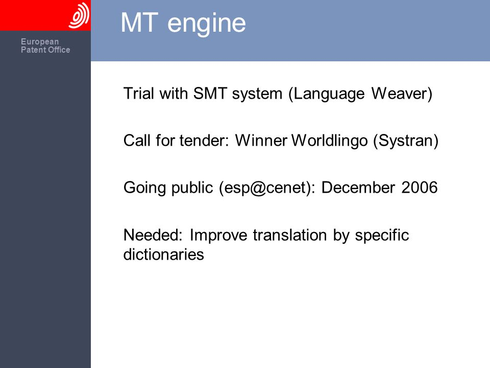The European Patent Office European Patent Office MT engine Trial with SMT system (Language Weaver) Call for tender: Winner Worldlingo (Systran) Going public December 2006 Needed: Improve translation by specific dictionaries
