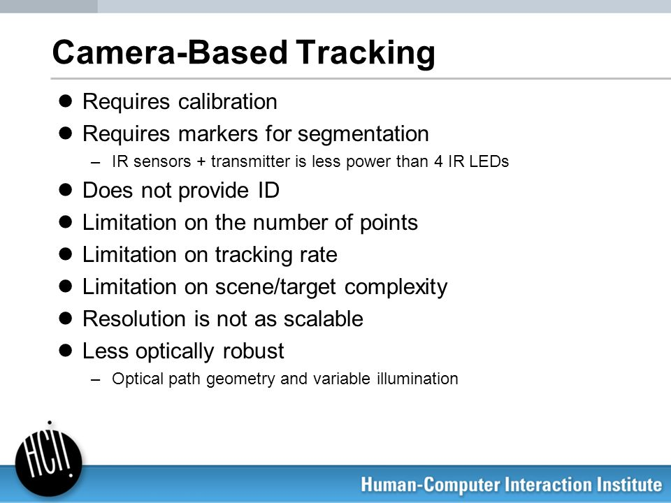 Camera-Based Tracking Requires calibration Requires markers for segmentation –IR sensors + transmitter is less power than 4 IR LEDs Does not provide I