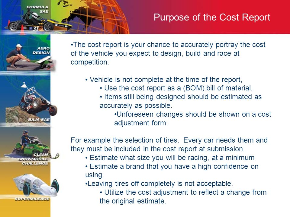 Purpose of the Cost Report The cost report is your chance to accurately portray the cost of the vehicle you expect to design, build and race at compet