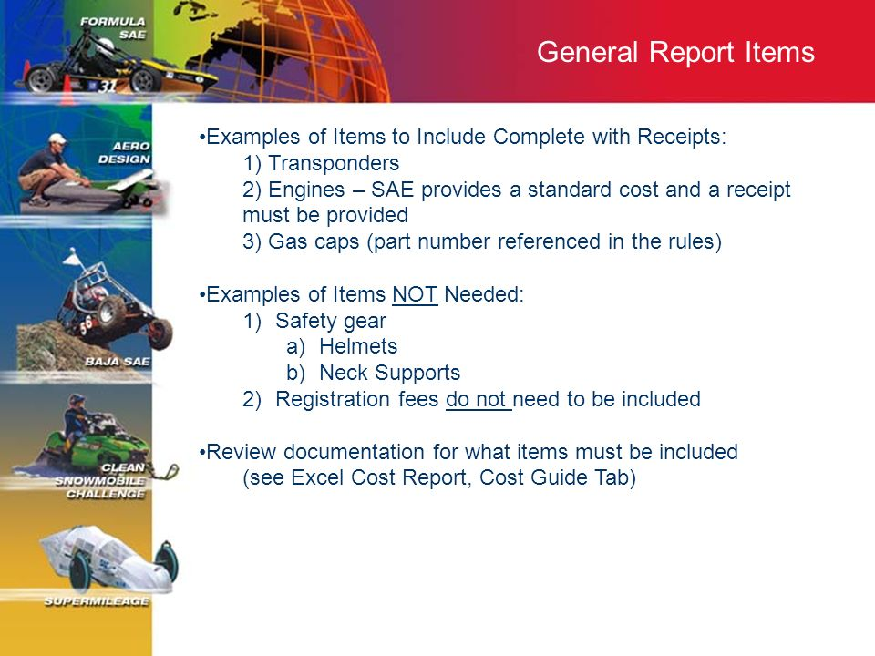 General Report Items Examples of Items to Include Complete with Receipts: 1) Transponders 2) Engines – SAE provides a standard cost and a receipt must