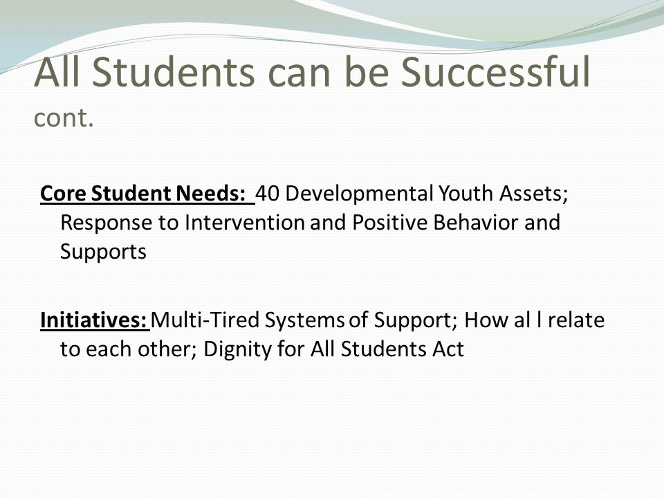 All Students can be Successful cont. Core Student Needs: 40 Developmental Youth Assets; Response to Intervention and Positive Behavior and Supports In