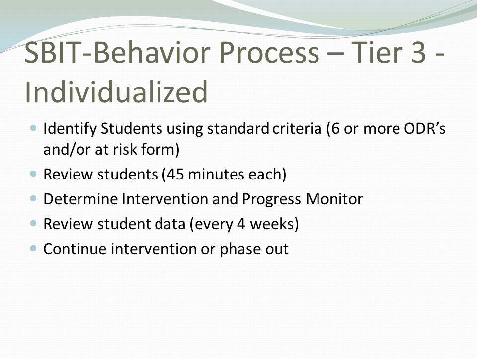 SBIT-Behavior Process – Tier 3 - Individualized Identify Students using standard criteria (6 or more ODRs and/or at risk form) Review students (45 min