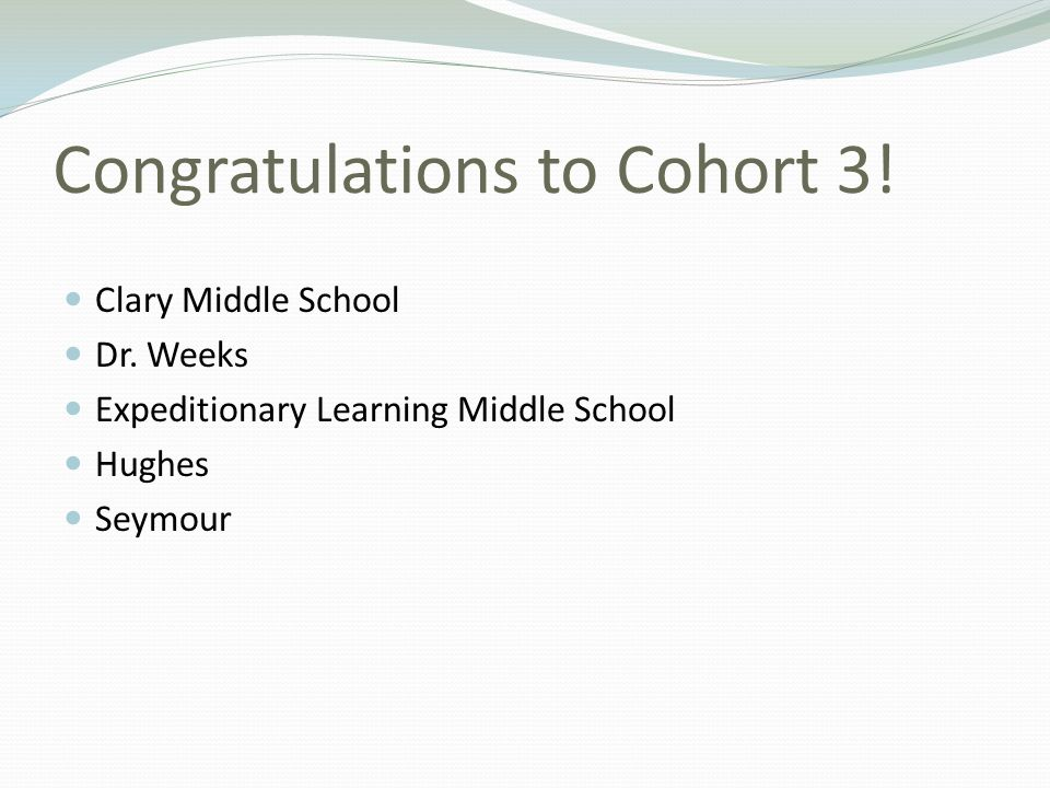 Congratulations to Cohort 3! Clary Middle School Dr. Weeks Expeditionary Learning Middle School Hughes Seymour