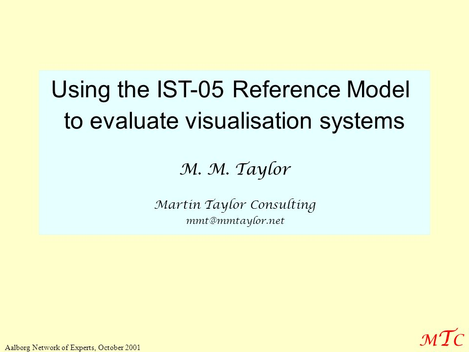 MTCMTC Aalborg Network of Experts, October 2001 Using the IST-05 Reference Model to evaluate visualisation systems M. M. Taylor Martin Taylor Consulti