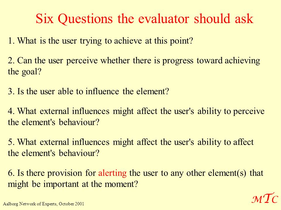 MTCMTC Aalborg Network of Experts, October 2001 Six Questions the evaluator should ask 1. What is the user trying to achieve at this point? 2. Can the