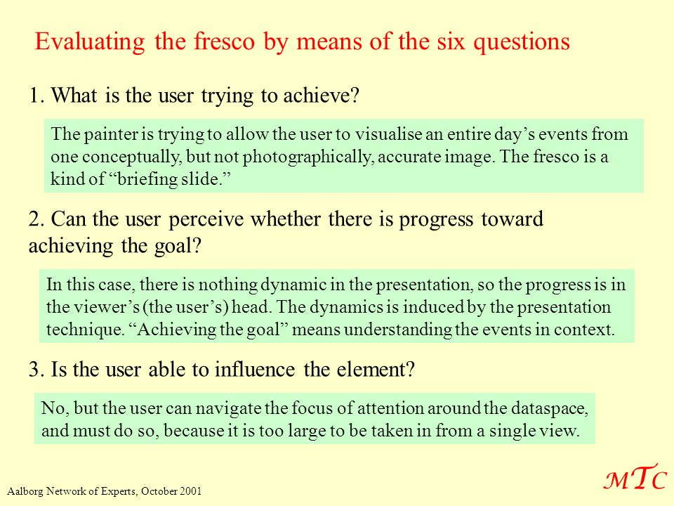 MTCMTC Aalborg Network of Experts, October 2001 Evaluating the fresco by means of the six questions 1. What is the user trying to achieve? The painter