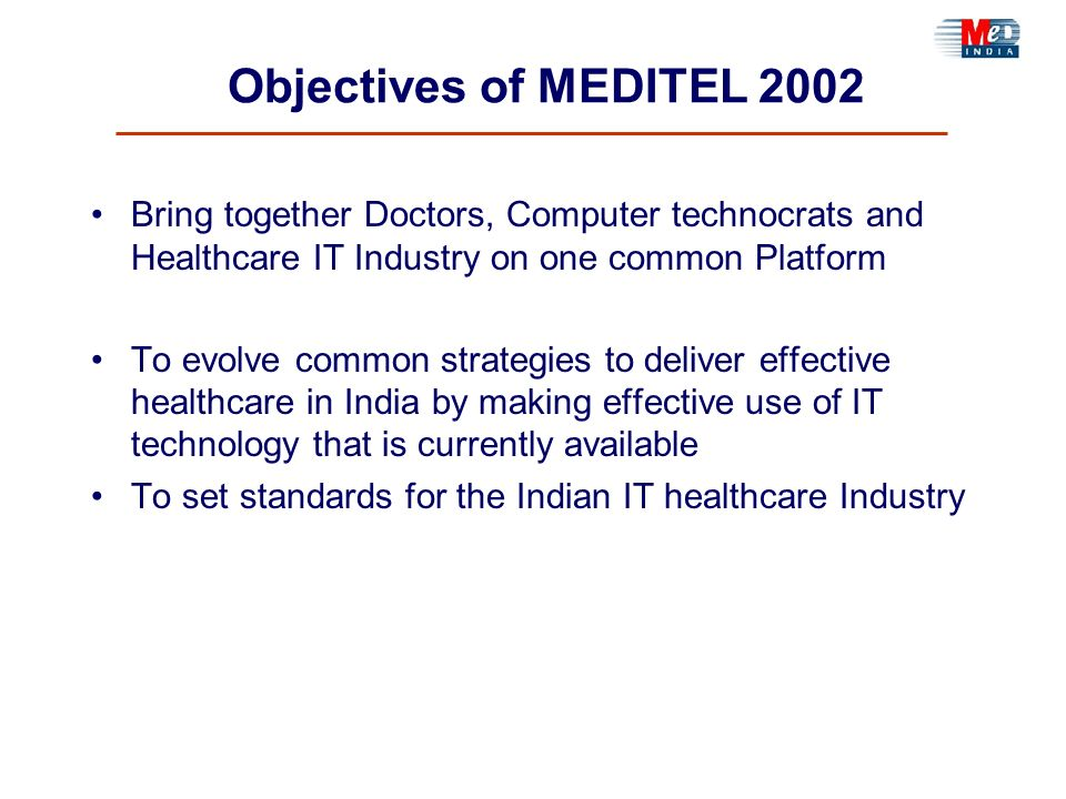 Objectives of MEDITEL 2002 Bring together Doctors, Computer technocrats and Healthcare IT Industry on one common Platform To evolve common strategies