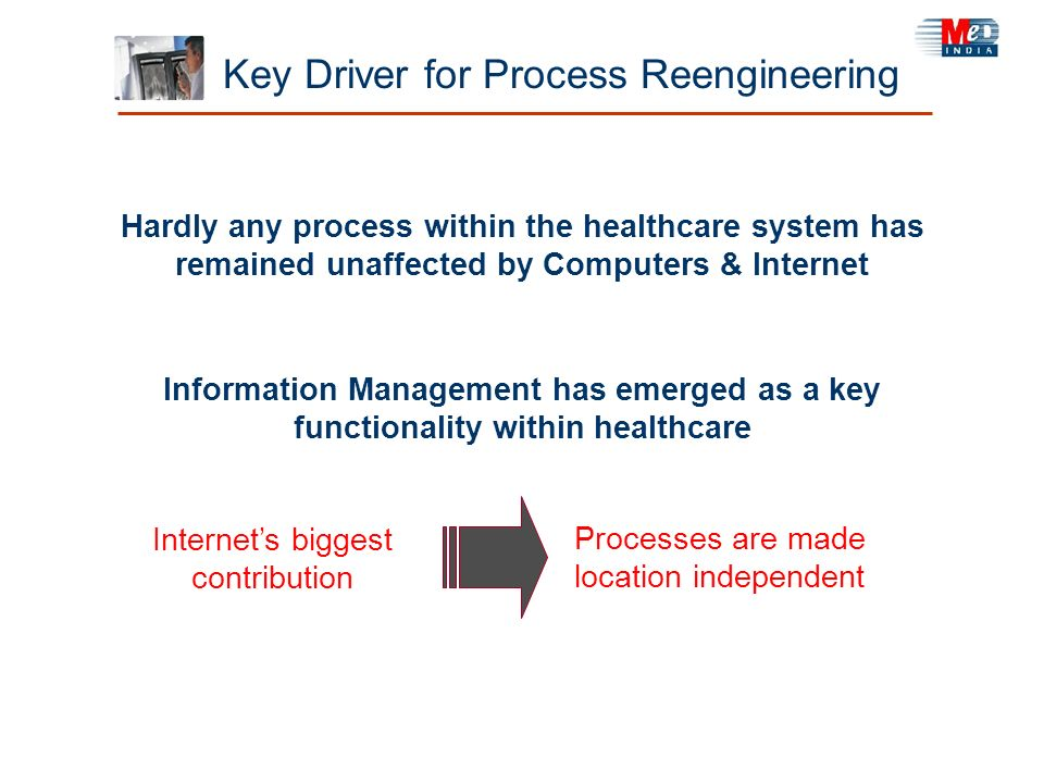 Key Driver for Process Reengineering Hardly any process within the healthcare system has remained unaffected by Computers & Internet Information Manag