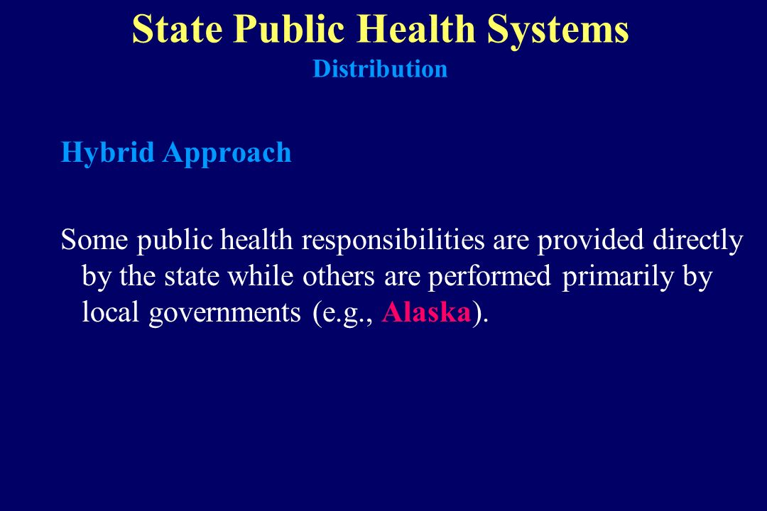 State Public Health Systems Distribution Hybrid Approach Some public health responsibilities are provided directly by the state while others are perfo