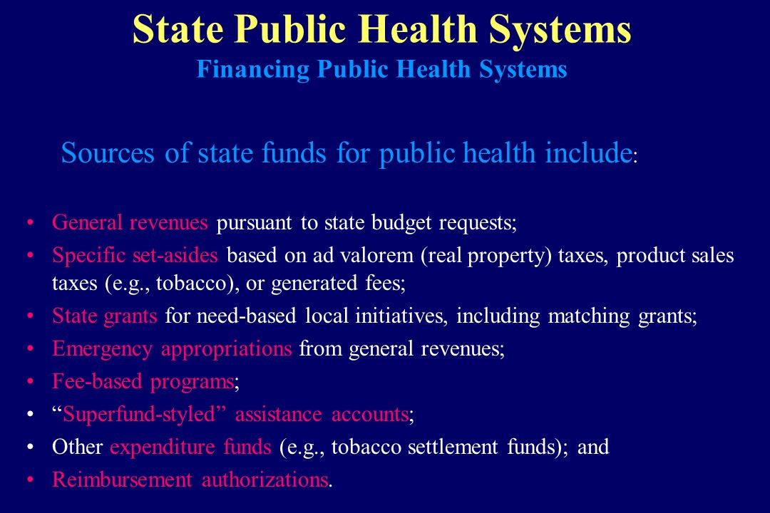 State Public Health Systems Financing Public Health Systems Sources of state funds for public health include : General revenues pursuant to state budg