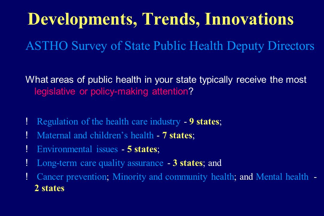 Developments, Trends, Innovations ASTHO Survey of State Public Health Deputy Directors What areas of public health in your state typically receive the