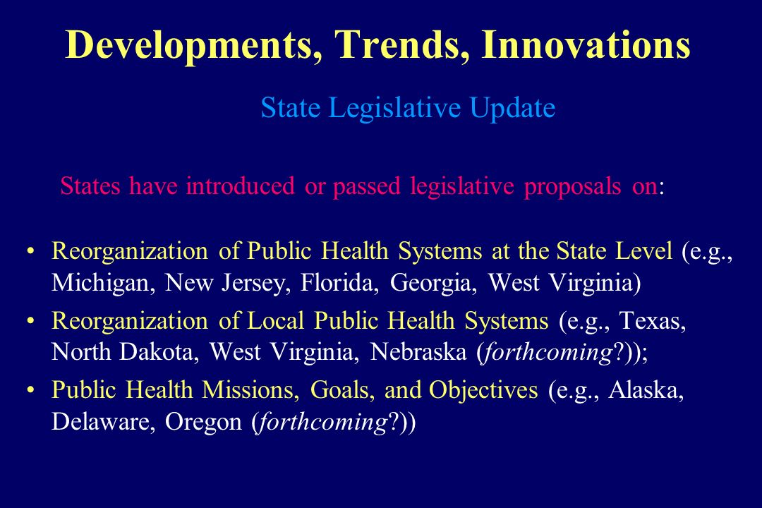 Developments, Trends, Innovations State Legislative Update States have introduced or passed legislative proposals on: Reorganization of Public Health