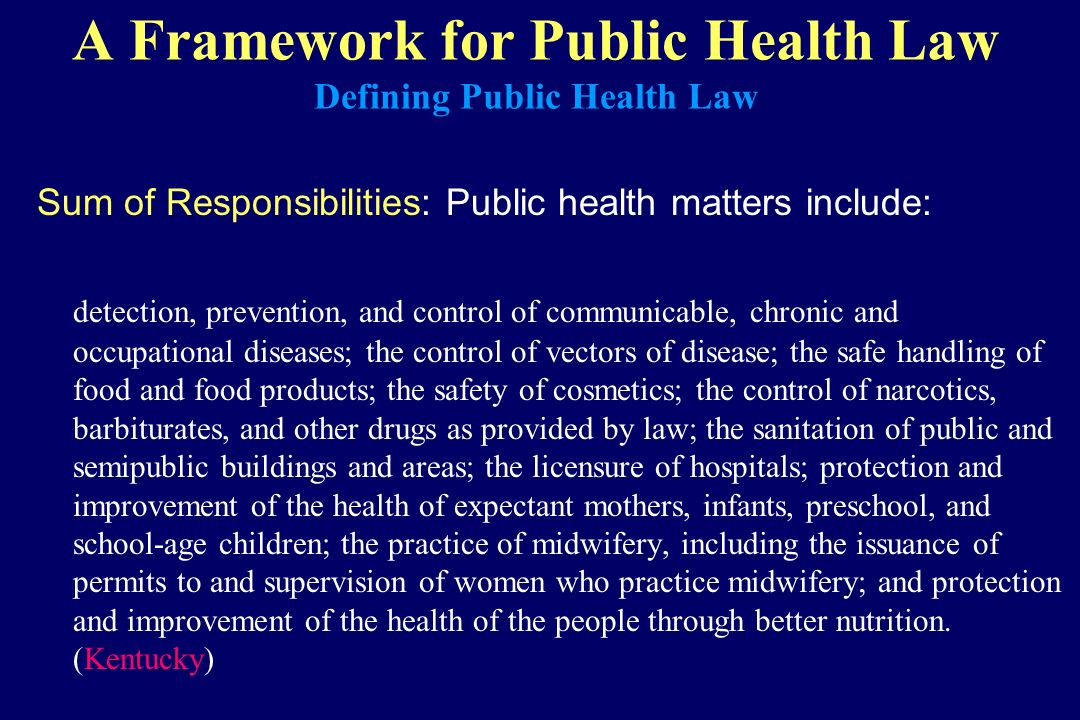 A Framework for Public Health Law Defining Public Health Law Sum of Responsibilities: Public health matters include: detection, prevention, and contro