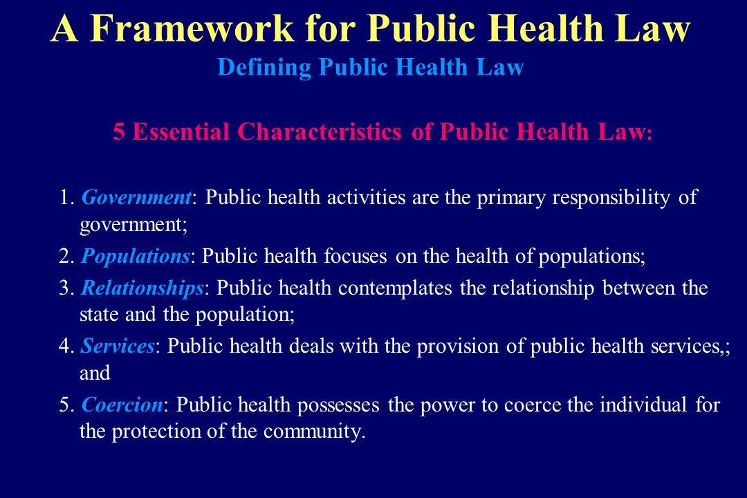 A Framework for Public Health Law Defining Public Health Law 5 Essential Characteristics of Public Health Law : 1. Government: Public health activitie