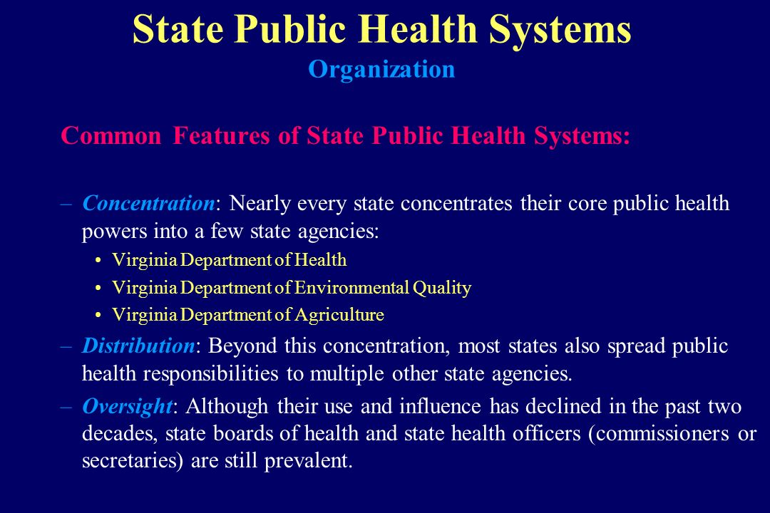 State Public Health Systems Organization Common Features of State Public Health Systems: –Concentration: Nearly every state concentrates their core pu