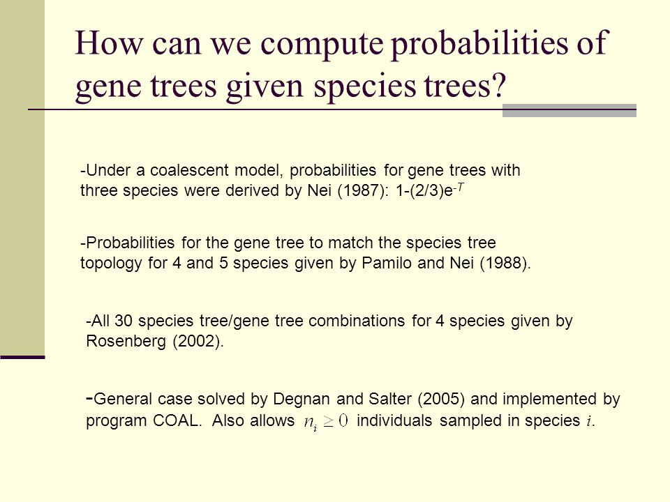 How can we compute probabilities of gene trees given species trees? - General case solved by Degnan and Salter (2005) and implemented by program COAL.