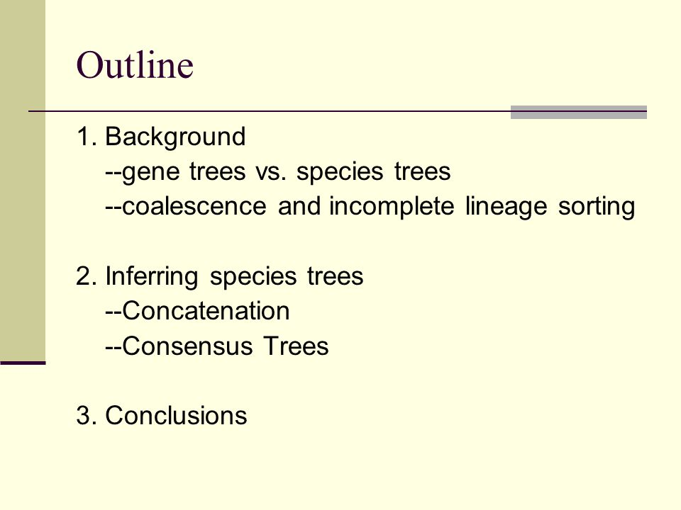 Outline 1. Background --gene trees vs. species trees --coalescence and incomplete lineage sorting 2. Inferring species trees --Concatenation --Consens