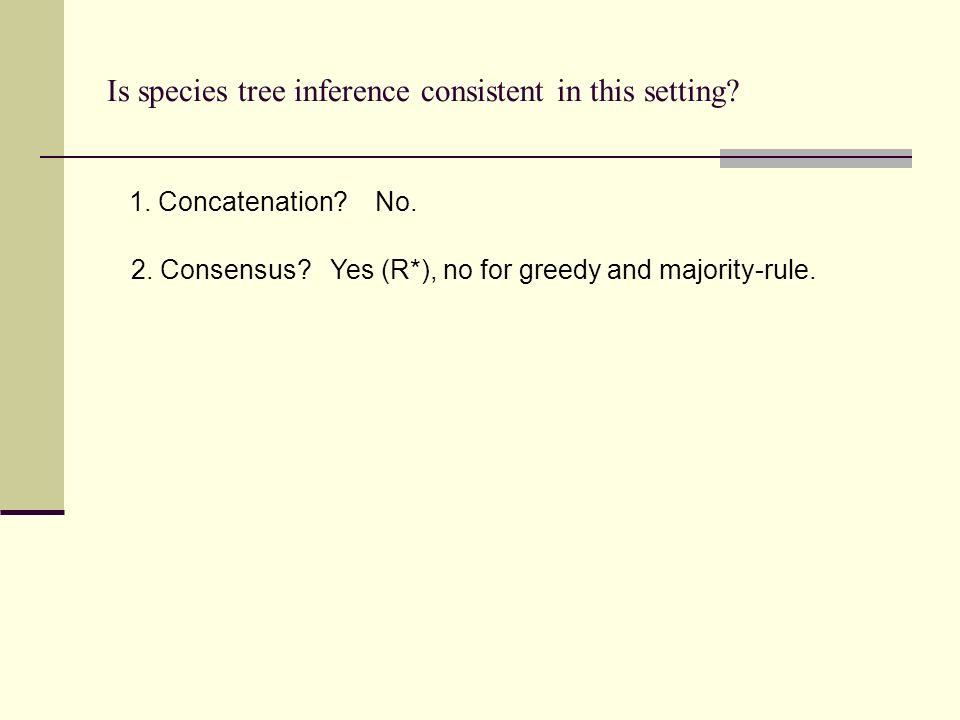 Is species tree inference consistent in this setting? 1. Concatenation? No. 2. Consensus? Yes (R*), no for greedy and majority-rule.