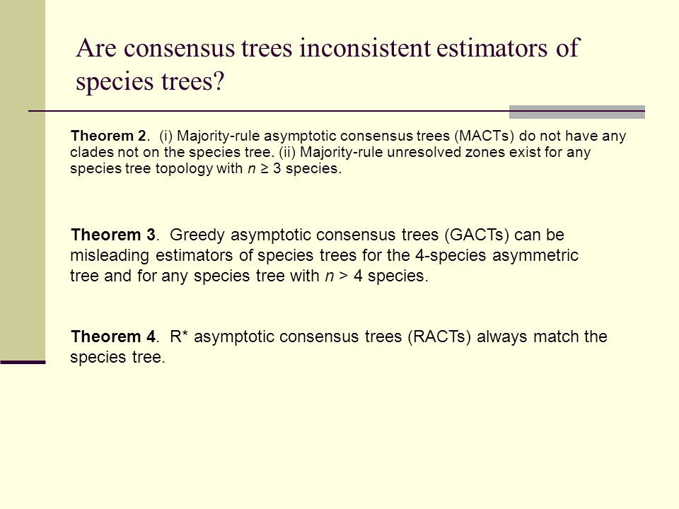 Are consensus trees inconsistent estimators of species trees? Theorem 2. (i) Majority-rule asymptotic consensus trees (MACTs) do not have any clades n