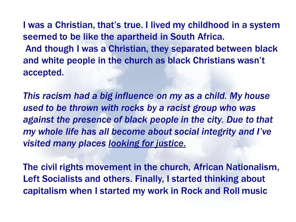 I was a Christian, thats true. I lived my childhood in a system seemed to be like the apartheid in South Africa. And though I was a Christian, they se