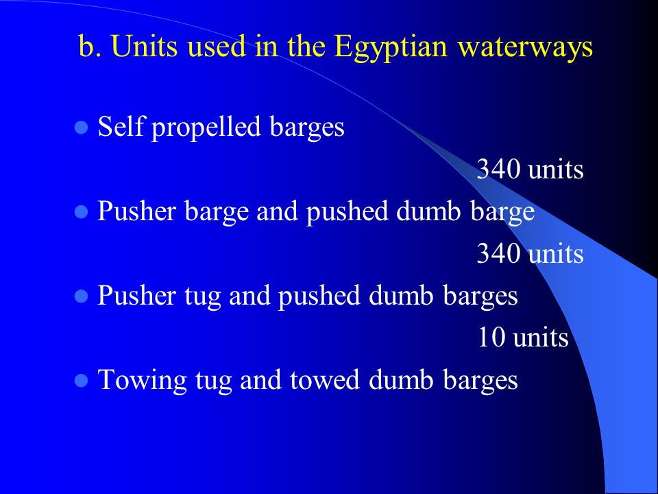 b. Units used in the Egyptian waterways Self propelled barges 340 units Pusher barge and pushed dumb barge 340 units Pusher tug and pushed dumb barges