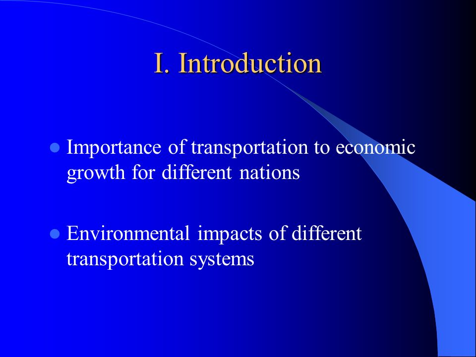 I. Introduction Importance of transportation to economic growth for different nations Environmental impacts of different transportation systems