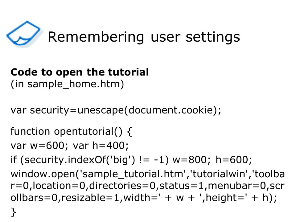 Remembering user settings Code to open the tutorial (in sample_home.htm) var security=unescape(document.cookie); function opentutorial() { var w=600;