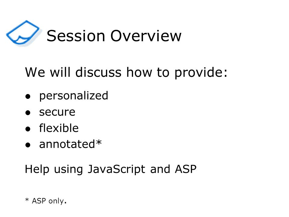 We will discuss how to provide: personalized secure flexible annotated* Help using JavaScript and ASP * ASP only. Session Overview