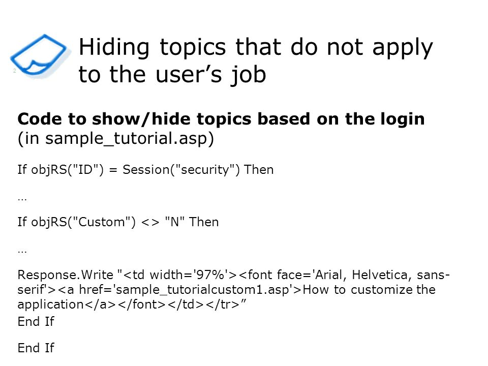 Hiding topics that do not apply to the users job Code to show/hide topics based on the login (in sample_tutorial.asp) If objRS( ID ) = Session( security ) Then … If objRS( Custom ) <> N Then … Response.Write How to customize the application End If 2