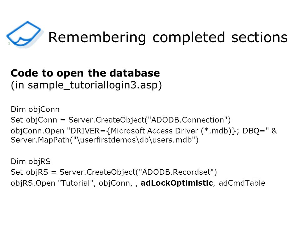 Remembering completed sections Code to open the database (in sample_tutoriallogin3.asp) Dim objConn Set objConn = Server.CreateObject(
