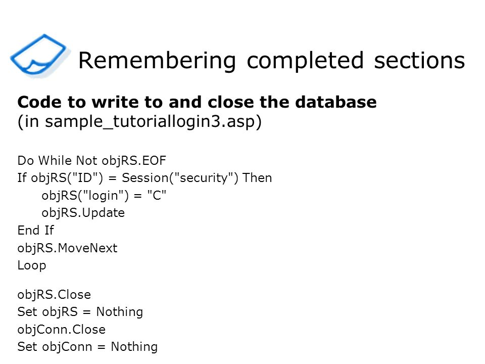 Remembering completed sections Code to write to and close the database (in sample_tutoriallogin3.asp) Do While Not objRS.EOF If objRS( ID ) = Session( security ) Then objRS( login ) = C objRS.Update End If objRS.MoveNext Loop objRS.Close Set objRS = Nothing objConn.Close Set objConn = Nothing