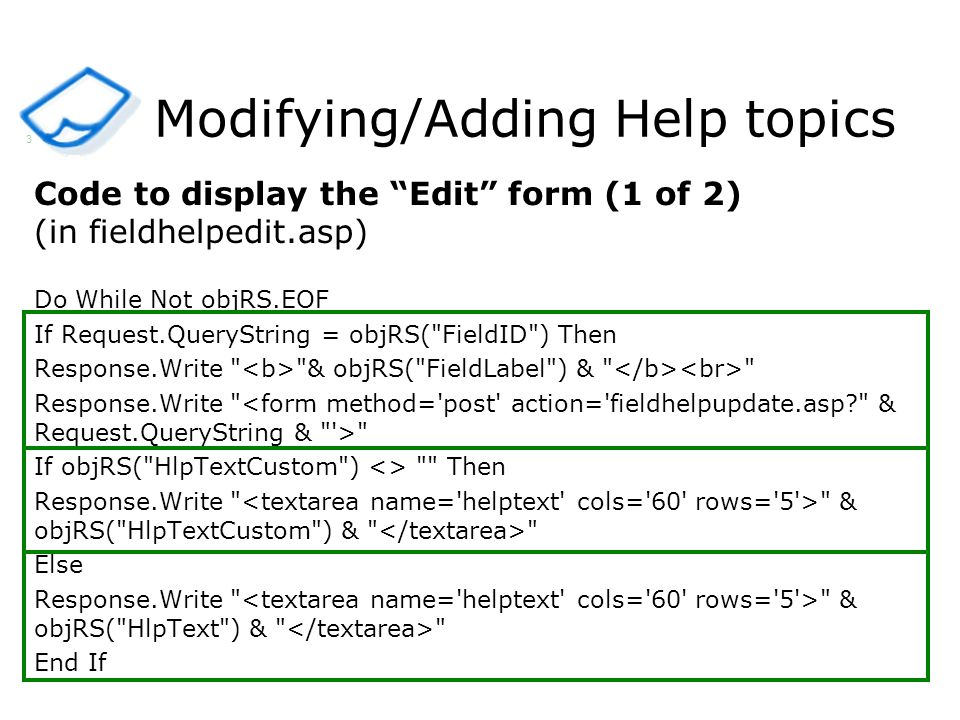 Modifying/Adding Help topics Code to display the Edit form (1 of 2) (in fieldhelpedit.asp) Do While Not objRS.EOF If Request.QueryString = objRS( FieldID ) Then Response.Write & objRS( FieldLabel ) & Response.Write If objRS( HlpTextCustom ) <> Then Response.Write & objRS( HlpTextCustom ) & Else Response.Write & objRS( HlpText ) & End If 3