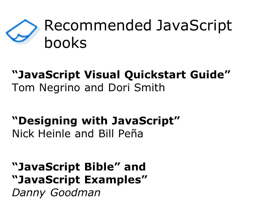JavaScript Visual Quickstart Guide Tom Negrino and Dori Smith Designing with JavaScript Nick Heinle and Bill Peña JavaScript Bible and JavaScript Exam