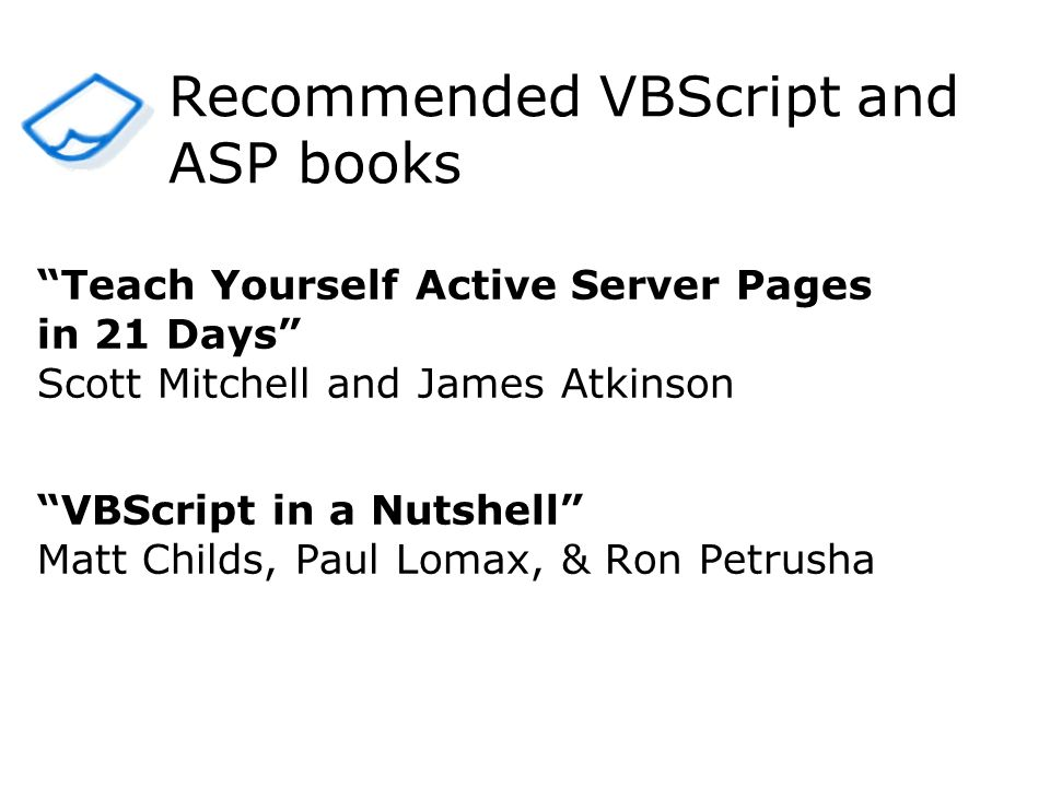 Teach Yourself Active Server Pages in 21 Days Scott Mitchell and James Atkinson VBScript in a Nutshell Matt Childs, Paul Lomax, & Ron Petrusha Recommended VBScript and ASP books