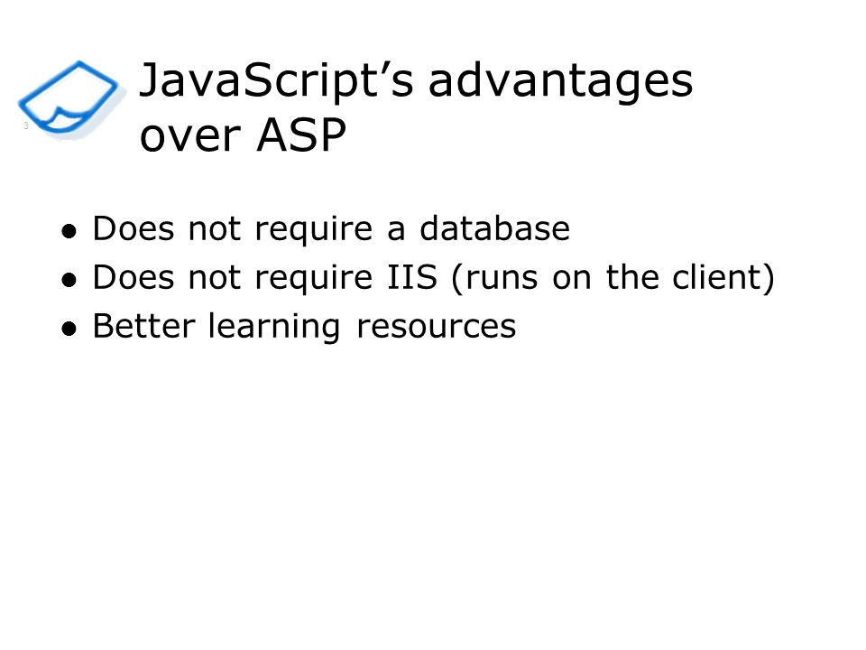 Does not require a database Does not require IIS (runs on the client) Better learning resources JavaScripts advantages over ASP 3