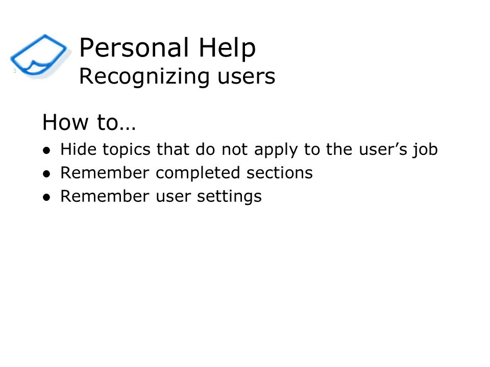 How to… Hide topics that do not apply to the users job Remember completed sections Remember user settings Personal Help Recognizing users 3