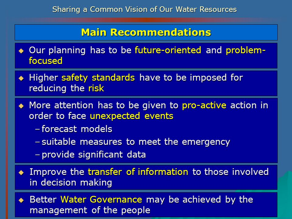 Sharing a Common Vision of Our Water Resources Main Recommendations Improve the transfer of information to those involved in decision making Improve t
