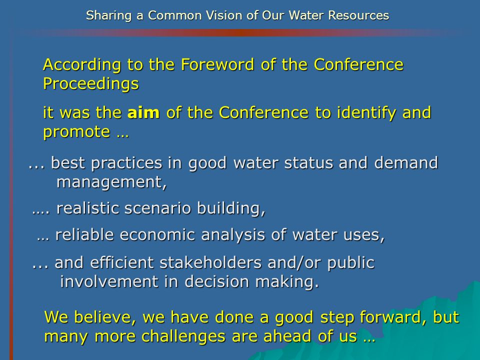 Sharing a Common Vision of Our Water Resources According to the Foreword of the Conference Proceedings it was the aim of the Conference to identify an