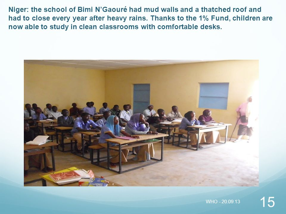 15 Niger: the school of Bimi NGaouré had mud walls and a thatched roof and had to close every year after heavy rains. Thanks to the 1% Fund, children
