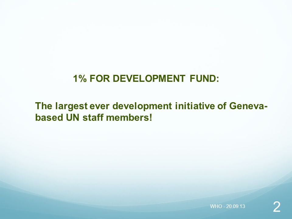 1% FOR DEVELOPMENT FUND: The largest ever development initiative of Geneva- based UN staff members! 2 WHO - 20.09.13