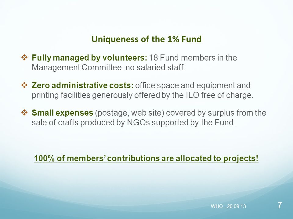 Uniqueness of the 1% Fund Fully managed by volunteers: 18 Fund members in the Management Committee: no salaried staff. Zero administrative costs: offi